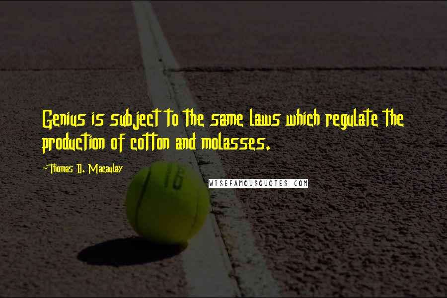 Thomas B. Macaulay quotes: Genius is subject to the same laws which regulate the production of cotton and molasses.