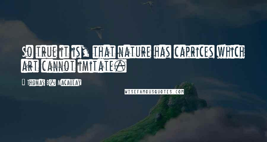 Thomas B. Macaulay quotes: So true it is, that nature has caprices which art cannot imitate.