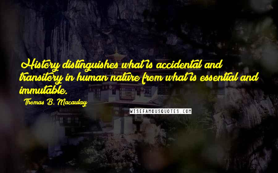Thomas B. Macaulay quotes: History distinguishes what is accidental and transitory in human nature from what is essential and immutable.