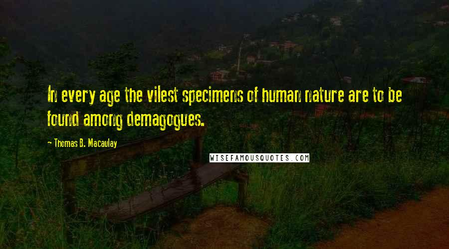 Thomas B. Macaulay quotes: In every age the vilest specimens of human nature are to be found among demagogues.