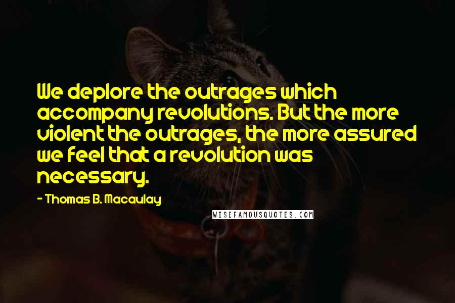 Thomas B. Macaulay quotes: We deplore the outrages which accompany revolutions. But the more violent the outrages, the more assured we feel that a revolution was necessary.