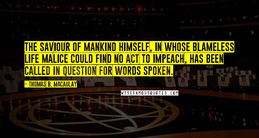 Thomas B. Macaulay quotes: The Saviour of mankind Himself, in whose blameless life malice could find no act to impeach, has been called in question for words spoken.