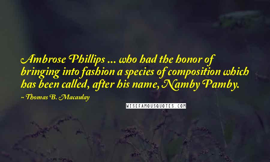 Thomas B. Macaulay quotes: Ambrose Phillips ... who had the honor of bringing into fashion a species of composition which has been called, after his name, Namby Pamby.