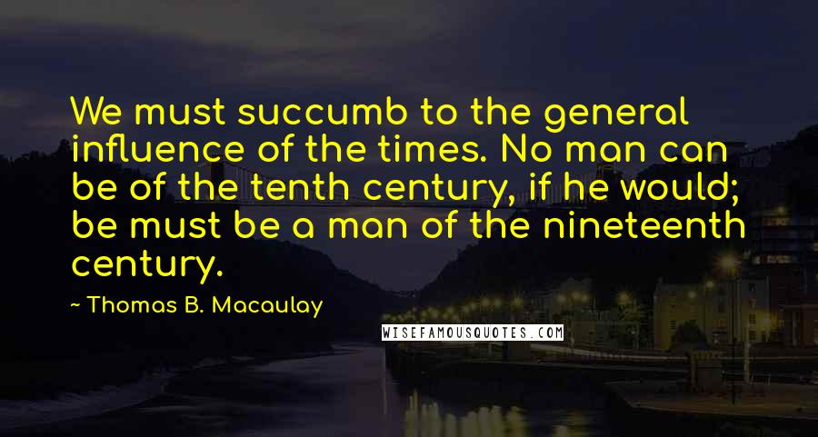 Thomas B. Macaulay quotes: We must succumb to the general influence of the times. No man can be of the tenth century, if he would; be must be a man of the nineteenth century.