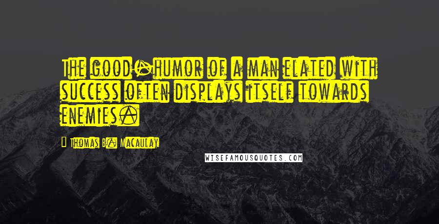 Thomas B. Macaulay quotes: The good-humor of a man elated with success often displays itself towards enemies.