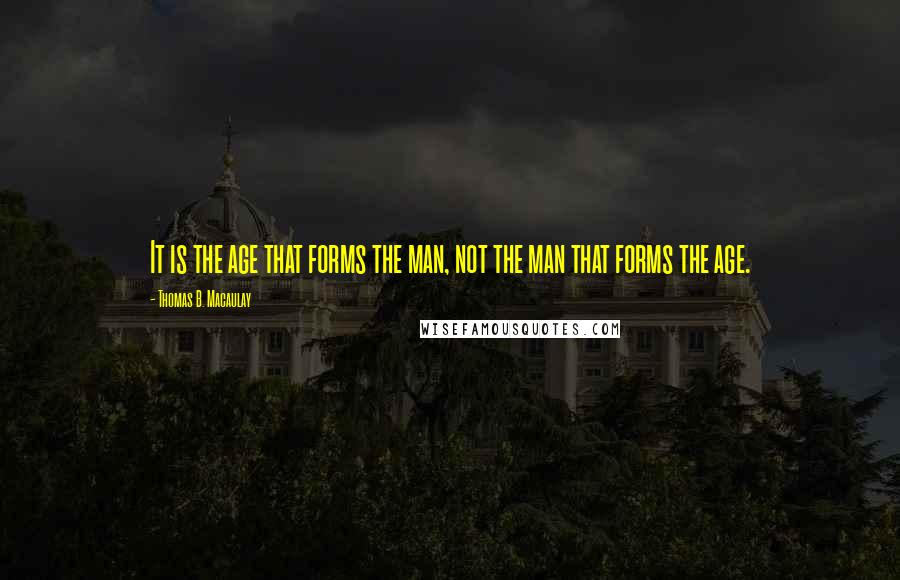 Thomas B. Macaulay quotes: It is the age that forms the man, not the man that forms the age.