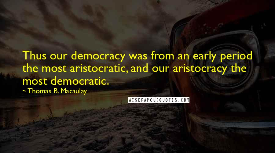 Thomas B. Macaulay quotes: Thus our democracy was from an early period the most aristocratic, and our aristocracy the most democratic.