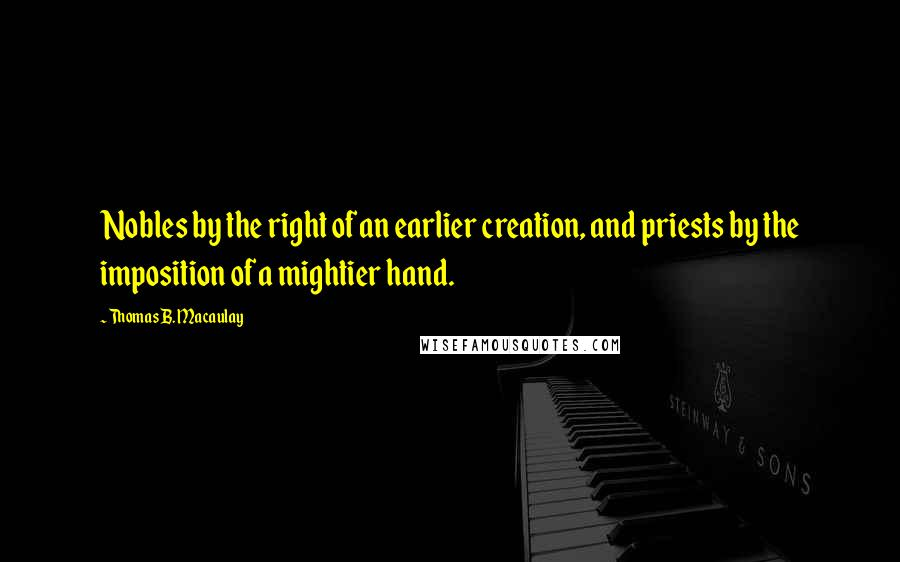 Thomas B. Macaulay quotes: Nobles by the right of an earlier creation, and priests by the imposition of a mightier hand.
