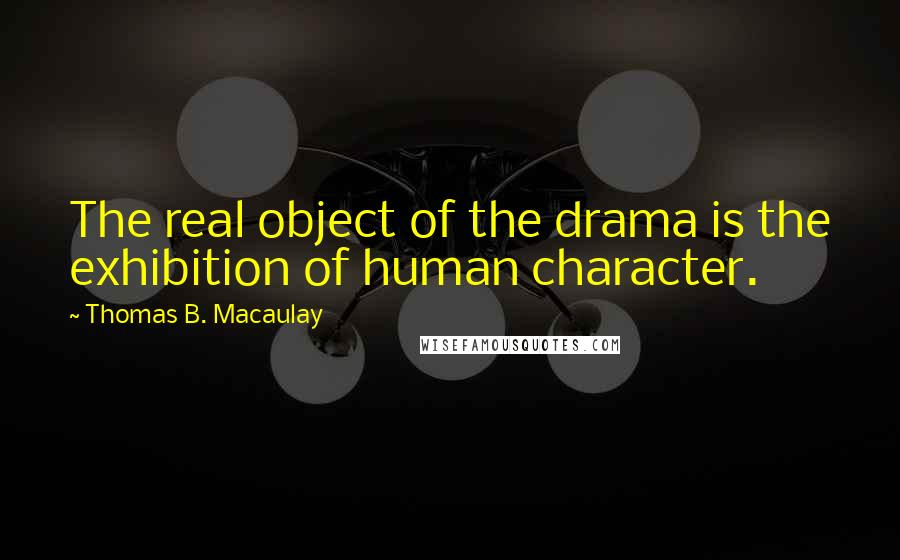 Thomas B. Macaulay quotes: The real object of the drama is the exhibition of human character.