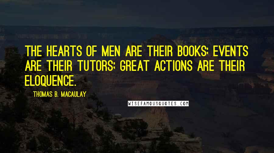 Thomas B. Macaulay quotes: The hearts of men are their books; events are their tutors; great actions are their eloquence.
