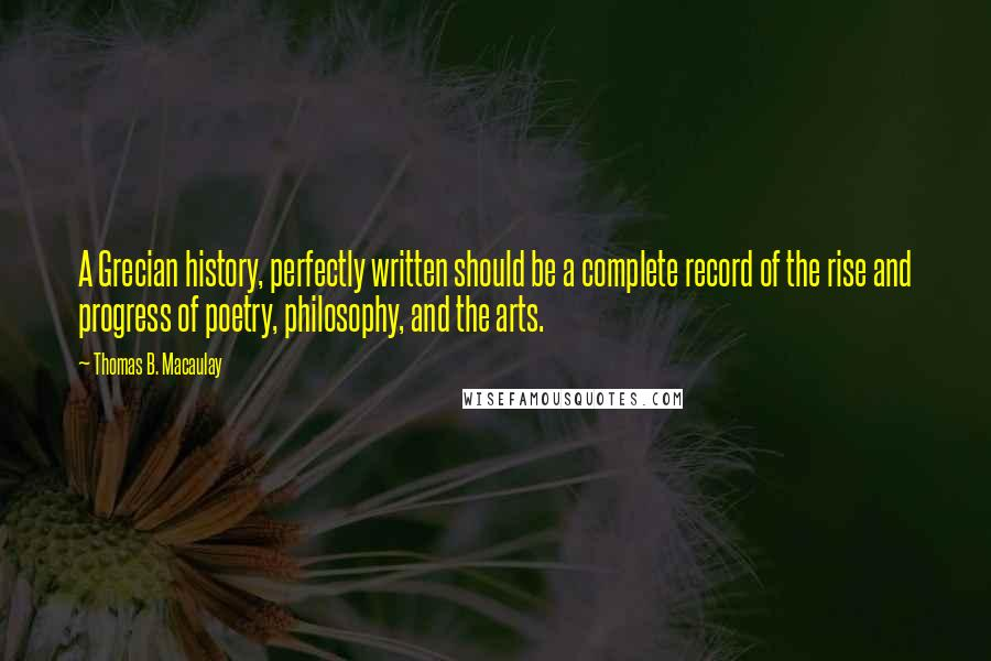 Thomas B. Macaulay quotes: A Grecian history, perfectly written should be a complete record of the rise and progress of poetry, philosophy, and the arts.