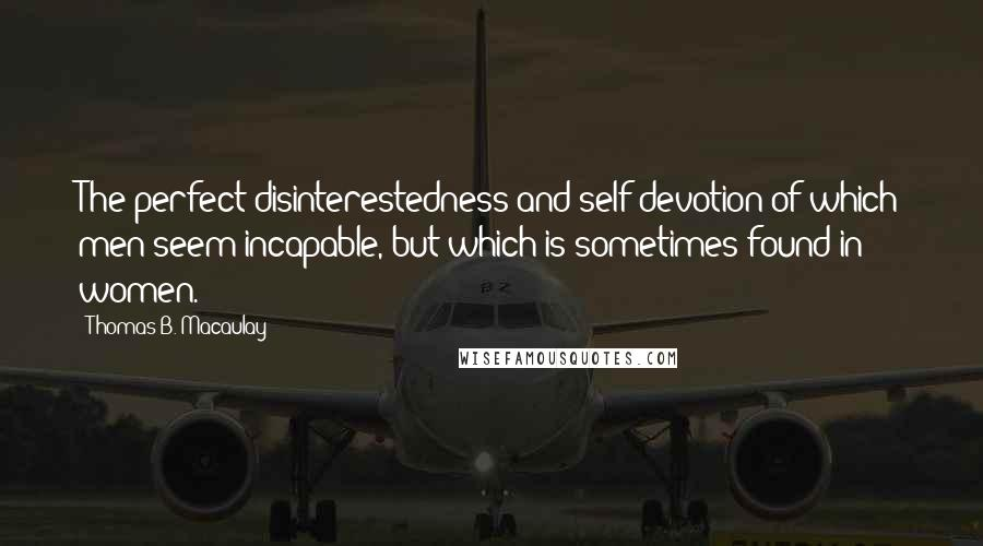 Thomas B. Macaulay quotes: The perfect disinterestedness and self-devotion of which men seem incapable, but which is sometimes found in women.