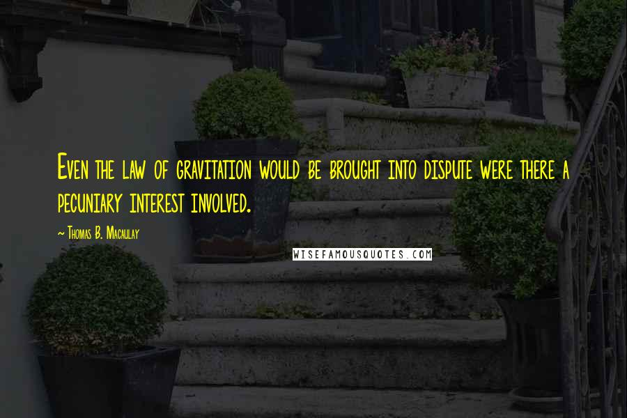 Thomas B. Macaulay quotes: Even the law of gravitation would be brought into dispute were there a pecuniary interest involved.