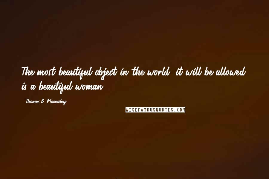 Thomas B. Macaulay quotes: The most beautiful object in the world, it will be allowed, is a beautiful woman.