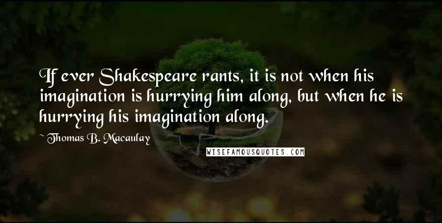 Thomas B. Macaulay quotes: If ever Shakespeare rants, it is not when his imagination is hurrying him along, but when he is hurrying his imagination along.