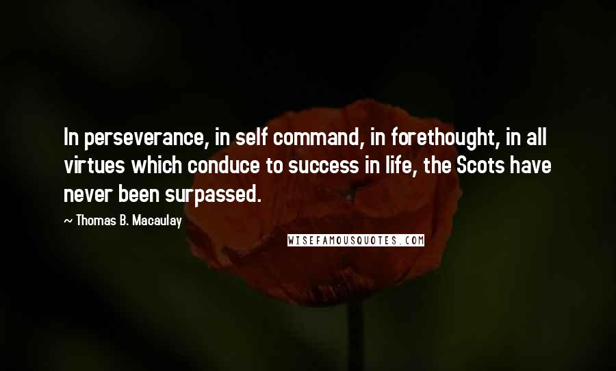 Thomas B. Macaulay quotes: In perseverance, in self command, in forethought, in all virtues which conduce to success in life, the Scots have never been surpassed.