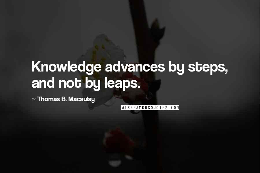 Thomas B. Macaulay quotes: Knowledge advances by steps, and not by leaps.