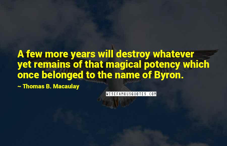 Thomas B. Macaulay quotes: A few more years will destroy whatever yet remains of that magical potency which once belonged to the name of Byron.