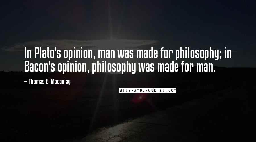 Thomas B. Macaulay quotes: In Plato's opinion, man was made for philosophy; in Bacon's opinion, philosophy was made for man.