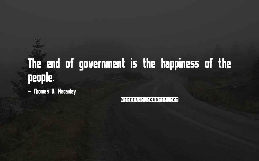 Thomas B. Macaulay quotes: The end of government is the happiness of the people.