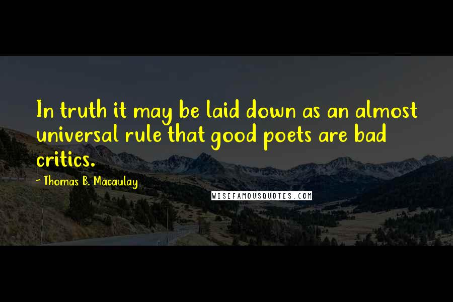 Thomas B. Macaulay quotes: In truth it may be laid down as an almost universal rule that good poets are bad critics.