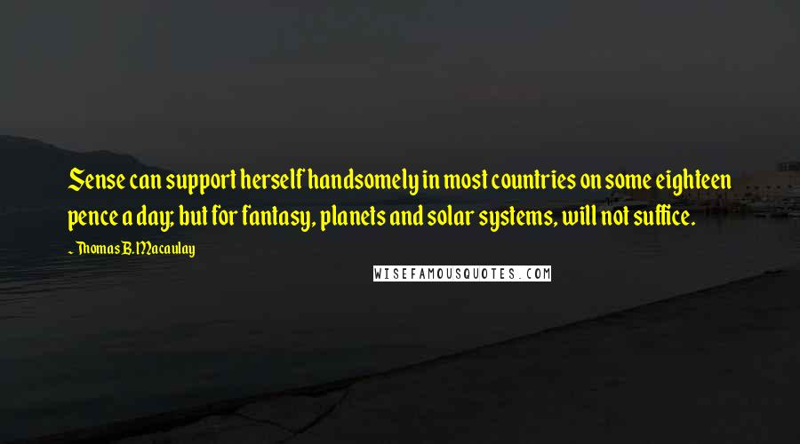 Thomas B. Macaulay quotes: Sense can support herself handsomely in most countries on some eighteen pence a day; but for fantasy, planets and solar systems, will not suffice.