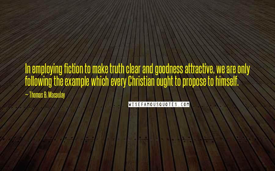 Thomas B. Macaulay quotes: In employing fiction to make truth clear and goodness attractive, we are only following the example which every Christian ought to propose to himself.