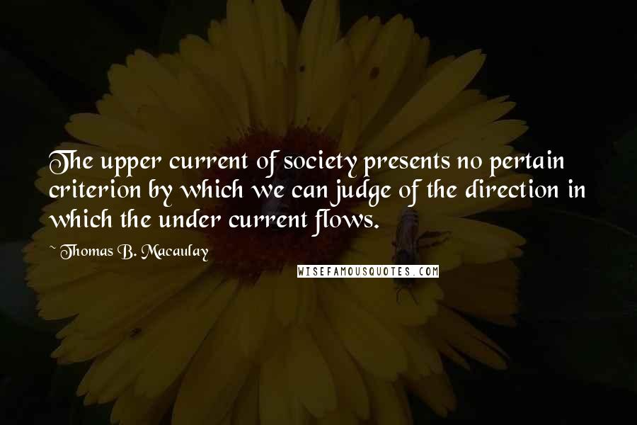 Thomas B. Macaulay quotes: The upper current of society presents no pertain criterion by which we can judge of the direction in which the under current flows.