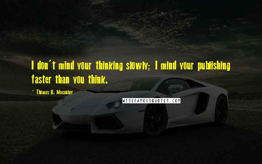 Thomas B. Macaulay quotes: I don't mind your thinking slowly; I mind your publishing faster than you think.