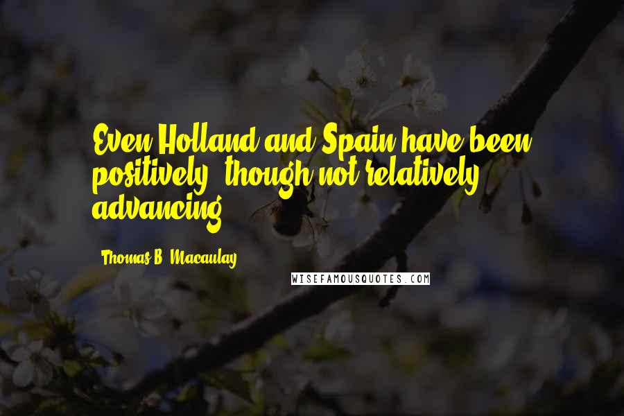Thomas B. Macaulay quotes: Even Holland and Spain have been positively, though not relatively, advancing.