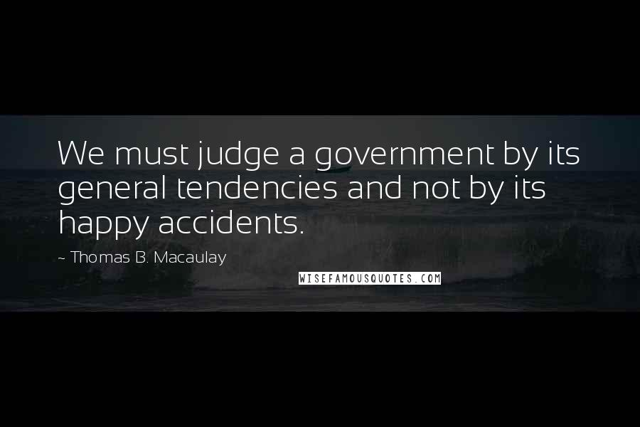 Thomas B. Macaulay quotes: We must judge a government by its general tendencies and not by its happy accidents.