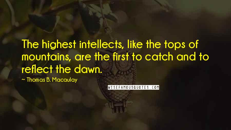 Thomas B. Macaulay quotes: The highest intellects, like the tops of mountains, are the first to catch and to reflect the dawn.