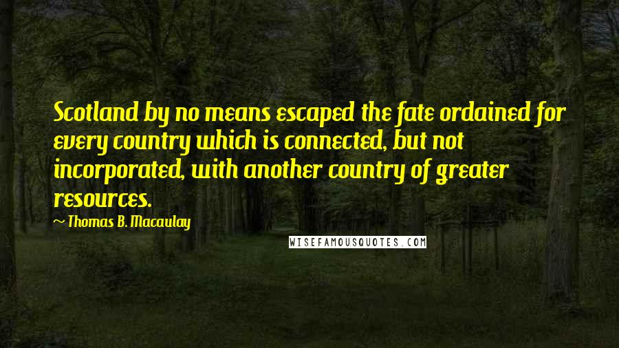 Thomas B. Macaulay quotes: Scotland by no means escaped the fate ordained for every country which is connected, but not incorporated, with another country of greater resources.