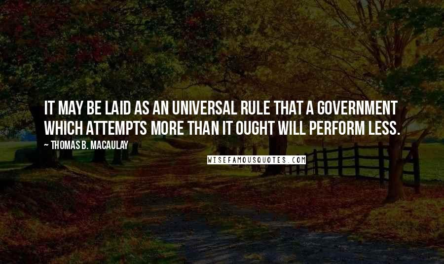 Thomas B. Macaulay quotes: It may be laid as an universal rule that a government which attempts more than it ought will perform less.