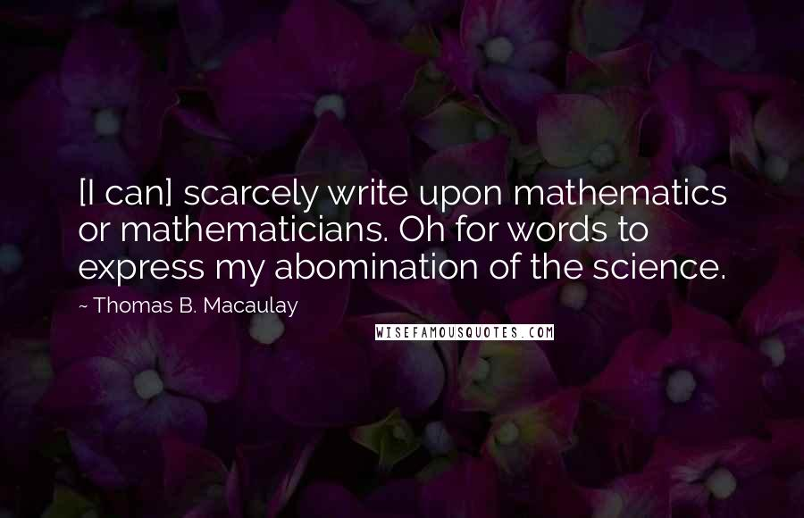 Thomas B. Macaulay quotes: [I can] scarcely write upon mathematics or mathematicians. Oh for words to express my abomination of the science.