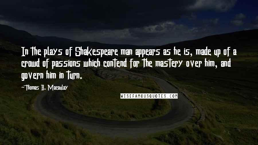 Thomas B. Macaulay quotes: In the plays of Shakespeare man appears as he is, made up of a crowd of passions which contend for the mastery over him, and govern him in turn.