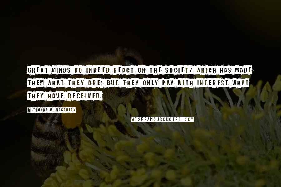 Thomas B. Macaulay quotes: Great minds do indeed react on the society which has made them what they are; but they only pay with interest what they have received.