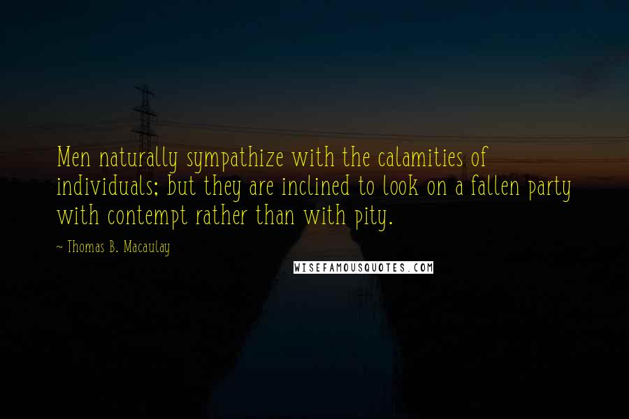 Thomas B. Macaulay quotes: Men naturally sympathize with the calamities of individuals; but they are inclined to look on a fallen party with contempt rather than with pity.