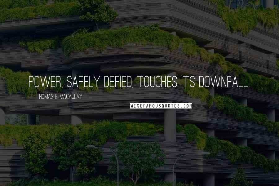 Thomas B. Macaulay quotes: Power, safely defied, touches its downfall.
