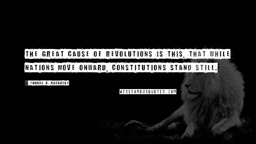 Thomas B. Macaulay quotes: The great cause of revolutions is this, that while nations move onward, constitutions stand still.