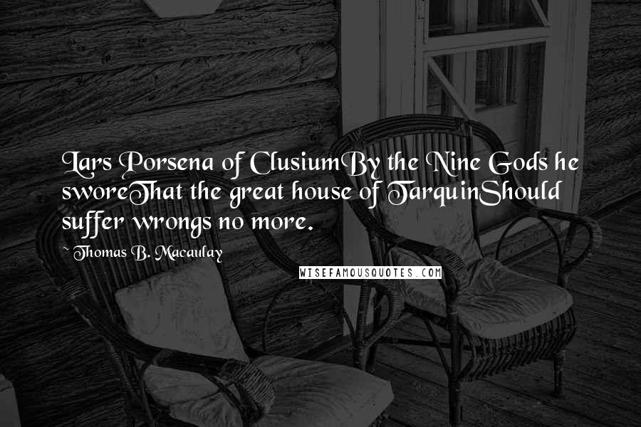 Thomas B. Macaulay quotes: Lars Porsena of ClusiumBy the Nine Gods he sworeThat the great house of TarquinShould suffer wrongs no more.