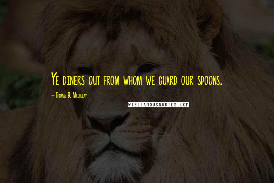 Thomas B. Macaulay quotes: Ye diners out from whom we guard our spoons.