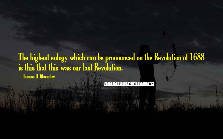 Thomas B. Macaulay quotes: The highest eulogy which can be pronounced on the Revolution of 1688 is this that this was our last Revolution.