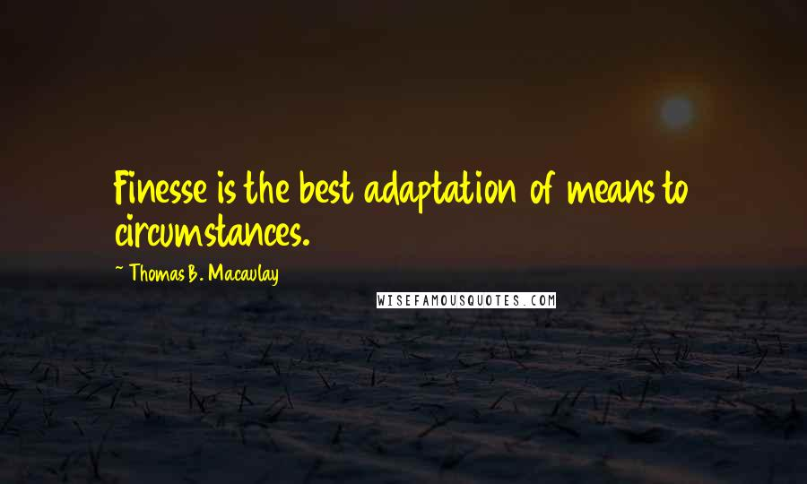 Thomas B. Macaulay quotes: Finesse is the best adaptation of means to circumstances.