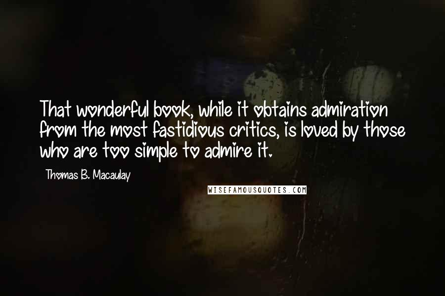 Thomas B. Macaulay quotes: That wonderful book, while it obtains admiration from the most fastidious critics, is loved by those who are too simple to admire it.