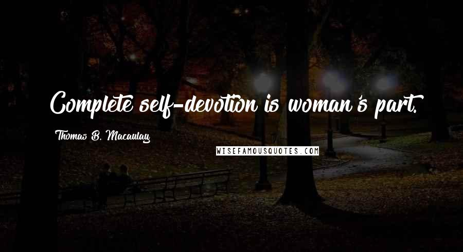 Thomas B. Macaulay quotes: Complete self-devotion is woman's part.