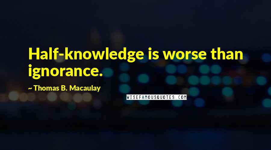 Thomas B. Macaulay quotes: Half-knowledge is worse than ignorance.