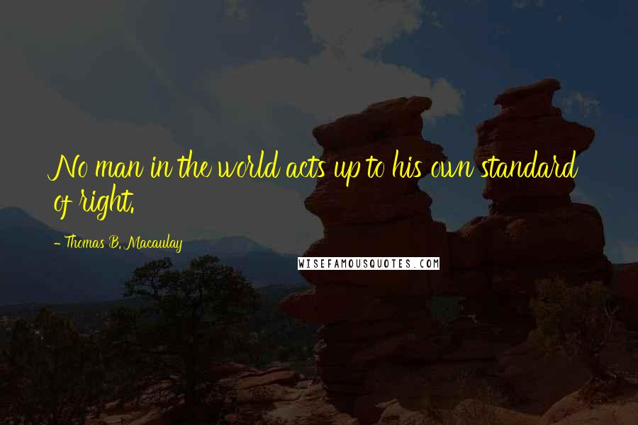 Thomas B. Macaulay quotes: No man in the world acts up to his own standard of right.
