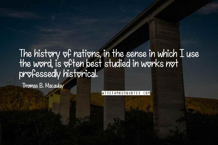 Thomas B. Macaulay quotes: The history of nations, in the sense in which I use the word, is often best studied in works not professedly historical.