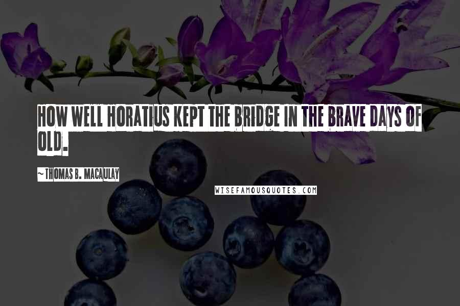 Thomas B. Macaulay quotes: How well Horatius kept the bridge In the brave days of old.